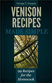 Venison Recipes Made Simple – 99 Recipes for the Homecook by [Gregory, George]