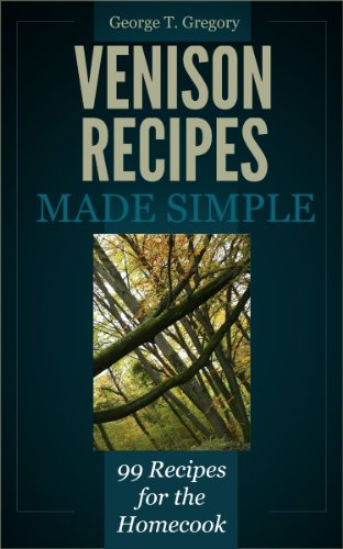 Venison Recipes Made Simple – 99 Recipes for the Homecook by George Gregory