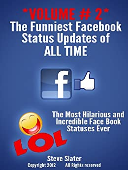 Funniest Facebook Status Updates of ALL Time: Volume #2 Hilarious! (Funny Facebook) by [Slater, Steve]