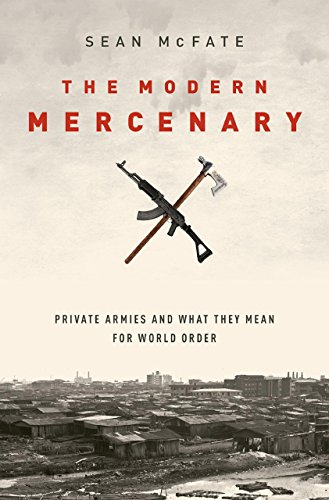 (The Modern Mercenary: Private Armies and What They Mean for World Order)