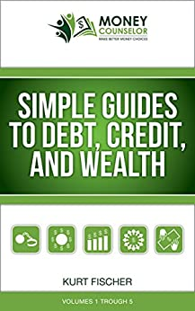 Simple Guides to Debt, Credit, and Wealth: Volumes 1-5 by [Fischer, Kurt]