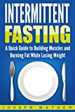 INTERMITTENT FASTING: A Quick Guide to Building Muscles and Burning Fat While Losing Weight (Healthy Weight Loss, Simple Beginner's Guide, Build Lean Muscles)