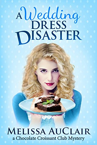 A Wedding Dress Disaster: A Chocolate Croissant Club Mystery (The Chocolate Croissant Club Mysteries Book 2)