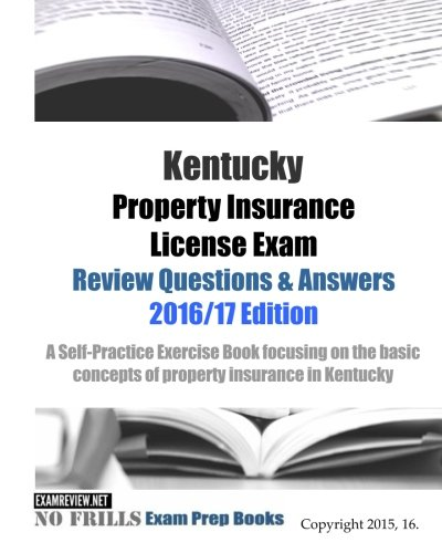 Kentucky Property Insurance License Exam Review Questions & Answers 2016/17 Edition: A Self-Practice Exercise Book focusing on the basic concepts of property insurance in Kentucky