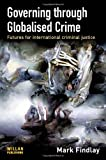 Governing Through Globalised Crime : Futures for International Criminal Justice, Findlay, Mark, 1843923092