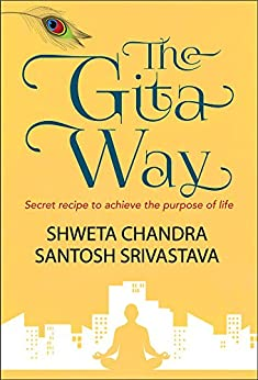 The Gita Way: Secret recipe to achieve the purpose of life by [Chandra, Shweta, Srivastava, Santosh]