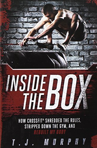 Inside Box - Inside the Box: How CrossFit  Shredded the Rules, Stripped Down the Gym, and Rebuilt My Body