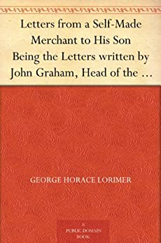 "Letters from a Self-Made Merchant to His Son Being the Letters written by John Graham, Head of the House of Graham & Company, Pork-Packers in Chicago, ... known to his intimates as ""Piggy."" by [Lorimer, George Horace]"
