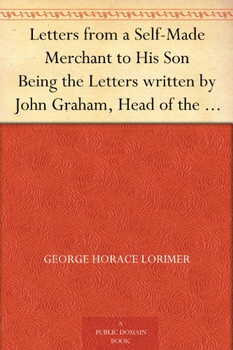 (Letters from a Self-Made Merchant to His Son Being the Letters written by John Graham, Head of the House of Graham & Company, Pork-Packers in Chicago, ... known to his)