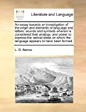 An Essay Towards an Investigation of the Origin and Elements of Language and Letters; Sounds and Symbols Wherein Is Considered Their Analogy, and Powe, L. D. Nelme, 1171054734