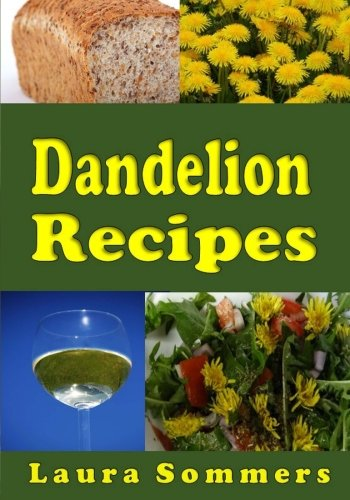 Dandelion Recipes: A Cookbook Using Foraged Wild Dandelions