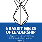 6 Rabbit Holes of Leadership: Six Key Ways You Are Unknowingly Killing Your Business and Career | K. W. Wrede