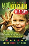 Mud Kitchen in a Day: How to Quickly Get Your Kids Outside, Playing in the Dirt, & Enjoying Creative...