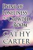 Dying of Loneliness in a Crowded Room, Cathy Carter, 1462675107