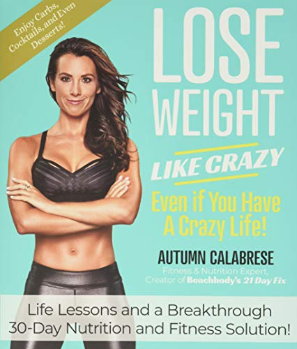 Lose Weight Like Crazy Even If You Have a Crazy Life!: Life Lessons and a Breakthrough 30-Day Nutrition and Fitness…