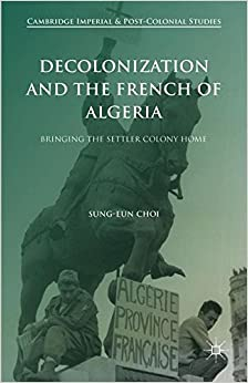Decolonization and the French of Algeria: Bringing the Settler Colony Home (Cambridge Imperial and Post-Colonial Studies Series)