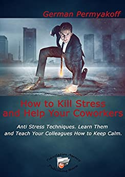 How to Kill Stress and Help Your Coworkers: Anti Stress Techniques. Learn Them and Teach Your Colleagues How to Keep Calm by [Permyakoff, German]
