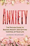 Anxiety: The Proven Guide to Beating Anxiety and Getting Control of Your Life (Stop Panic Attacks, Overcome Fear and Calm Your Anxious Mind)
