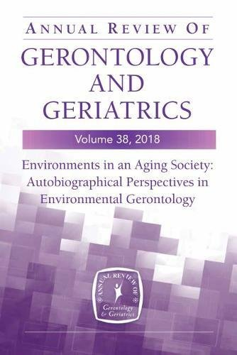 Annual Review of Gerontology and Geriatrics, Volume 38, 2018: Environments in an Aging Society: Autobiographical Perspectives in Environmental Gerontology
