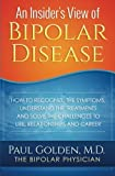 An Insider's View of Bipolar Disease: How to Recognize the Symptoms, Understand the Treatments and Solve the Challenges to Life, Relationships and Career