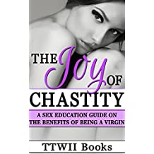 The Joy of Chastity: A Sex Education Guide On Benefits Of Being A Virgin