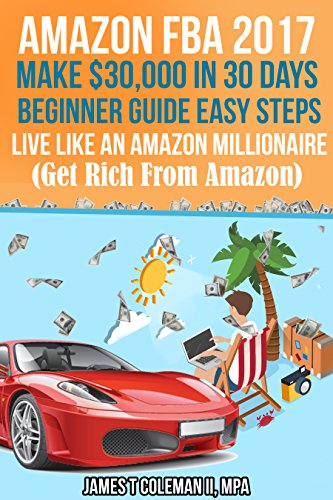 Amazon FBA 2017-18 Make $30,000 in 30 Days - Beginner Guide Easy Steps - Live Like An Amazon Millionaire (Get Rich From Amazon)