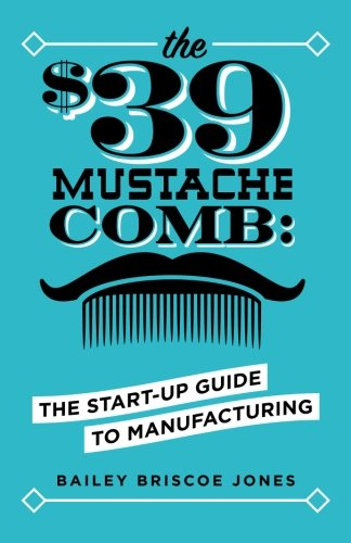 The $39 Mustache Comb: The Start-Up Guide to Manufacturing