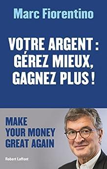 Votre argent : gérez mieux, gagnez plus ! (French Edition) by [FIORENTINO, Marc]