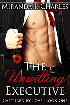 The Unwilling Executive (Captured by Love Book 1) by [Charles, Miranda P.]