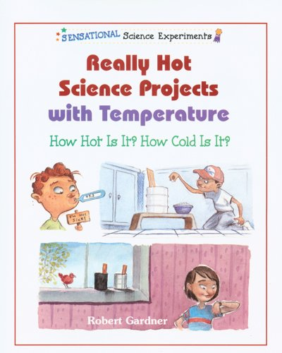 Really Hot Science Projects With Temperature: How Hot Is It? How Cold Is It? (Sensational Science Experiments)