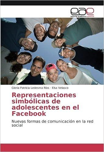 Representaciones simbólicas de adolescentes en el Facebook: Nuevas formas de comunicación en la red social: Amazon.es: Gloria Patricia Ledesma Ríos, ...