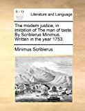 The Modern Justice, in Imitation of the Man of Taste by Scriblerus Minimus Written in the Year 1753, Minimus Scriblerus, 1170622208