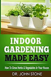 Indoor Gardening Made Easy: How To Grow Herbs & Vegetables In Your House
