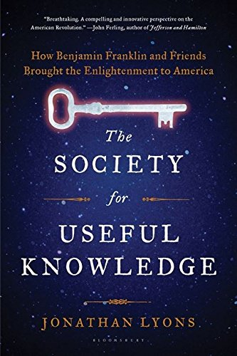 Read Online The Society for Useful Knowledge: How Benjamin Franklin and Friends Brought the Enlightenment to America PDF