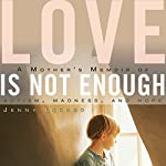 Love Is Not Enough: A Mother's Memoir of Autism, Madness, and Hope | Jenny Lexhed