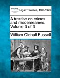 A treatise on crimes and misdemeanors. Volume 3 Of 3, William Oldnall Russell, 1240176732