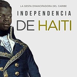 Independencia de Haití: La gesta emancipadora del Caribe [Haitian Independence: The Emancipation of the Caribbean] Audiobook