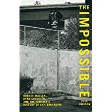 Impossible: Rodney Mullen, Ryan Sheckler, And The Fantastic History Of Skateboarding
