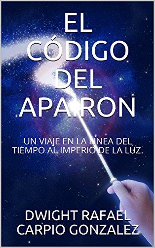 EL CÓDIGO DEL APAIRON: UN  VIAJE EN  LA  LÍNEA  DEL TIEMPO  AL  IMPERIO  DE  LA LUZ. por CARPIO GONZALEZ, DWIGHT RAFAEL