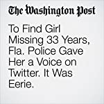 To Find Girl Missing 33 Years, Fla. Police Gave Her a Voice on Twitter. It Was Eerie. | Katie Mettler