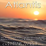 Atlantis: The History and Legacy of the Ancient World's Fabled Lost Island and Modern Searches for It |  Charles River Editors,Andrew Scott