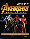 How to Draw Avengers Infinity War: The Step-by-Step Avengers Drawing Book - Infinity War