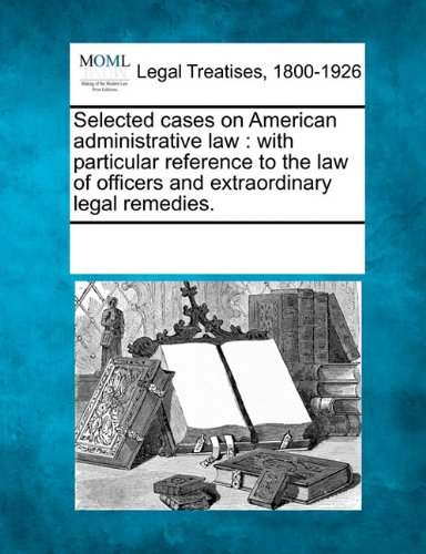 Selected cases on American administrative law: with particular reference to the law of officers and extraordinary legal remedies. pdf epub