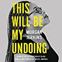 This Will Be My Undoing: Living at the Intersection of Black, Female, and Feminist in (White) America Audiobook by Morgan Jerkins Narrated by Morgan Jerkins