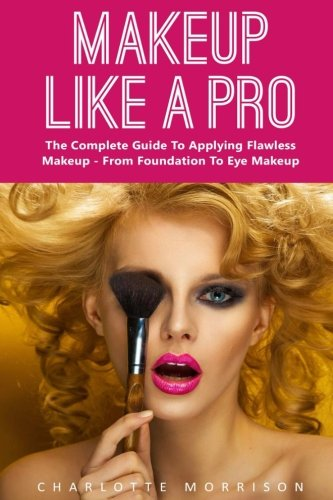 Makeup Like A Pro: The Complete Guide To Applying Flawless