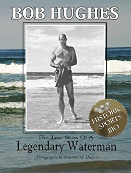 Bob Hughes - The True Story of A Legendary Waterman by [Hughes, Suzanne M.]