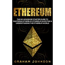 Ethereum: The No-Nonsense Starter Guide to Mastering Ethereum, Ethereum Investing & Understanding The Ethereum World (Cryptocurrency Book 2)