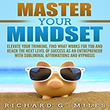 Master Your Mindset: Elevate Your Thinking, Find What Works for You and Reach the Next Level of Success as an Entrepreneur with Subliminal Affirmations and Hypnosis Speech by Richard G. Miles Narrated by Infinity Productions