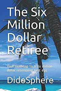 The Six Million Dollar Retiree: Your roadmap to a six million dollar retirement nest egg from Independently published