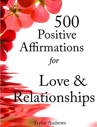 Positive Affirmations Love (Affirmations: 500 Positive Affirmations for Love & Relationships - Reprogram your Subconscious to Manifest the Life of your Dreams (Affirmations to Change your Life Book 2))